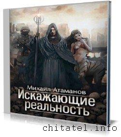 Михаил Атаманов - Искажающие реальность (Аудиокнига)
