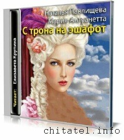Наталья Павлищева - Мария-Антуанетта. С трона на эшафот (Аудиокнига)