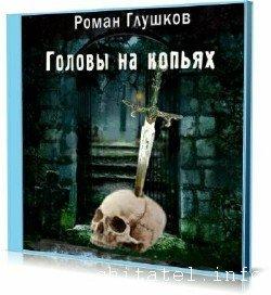 Роман Глушков - Головы на копьях (Аудиокнига)